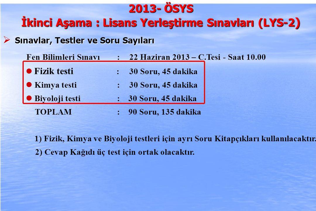 2010-ÖSYS Sunum, İstanbul 29 Ağustos 2009 2013- ÖSYS İkinci Aşama : Lisans Yerleştirme Sınavları (LYS-2 )  Sınavlar, Testler ve Soru Sayıları Fen Bilimleri Sınavı :22 Haziran 2013 – C.Tesi - Saat 10.00 Fizik testi : 30 Soru, 45 dakika Kimya testi :30 Soru, 45 dakika Biyoloji testi : 30 Soru, 45 dakika TOPLAM : 90 Soru, 135 dakika 1) Fizik, Kimya ve Biyoloji testleri için ayrı Soru Kitapçıkları kullanılacaktır.