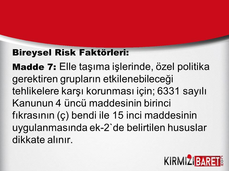 Bireysel Risk Faktörleri: Madde 7: Elle taşıma işlerinde, özel politika gerektiren grupların etkilenebileceği tehlikelere karşı korunması için; 6331 s