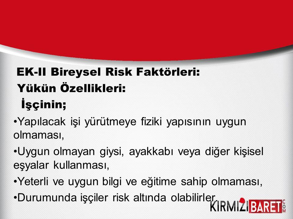 EK-II Bireysel Risk Faktörleri: Yükün Özellikleri: İşçinin; Yapılacak işi yürütmeye fiziki yapısının uygun olmaması, Uygun olmayan giysi, ayakkabı vey