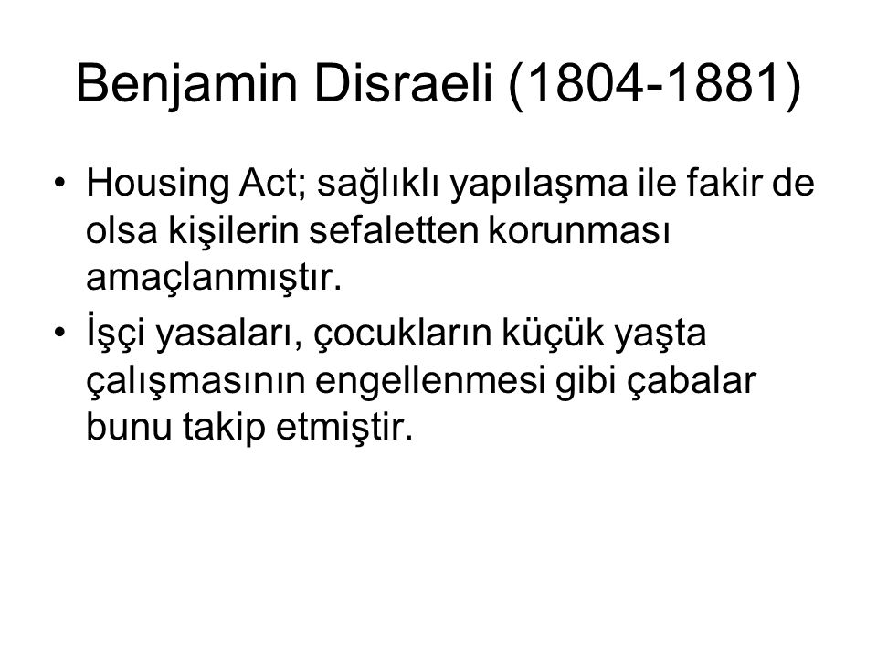 Benjamin Disraeli (1804-1881) Housing Act; sağlıklı yapılaşma ile fakir de olsa kişilerin sefaletten korunması amaçlanmıştır.