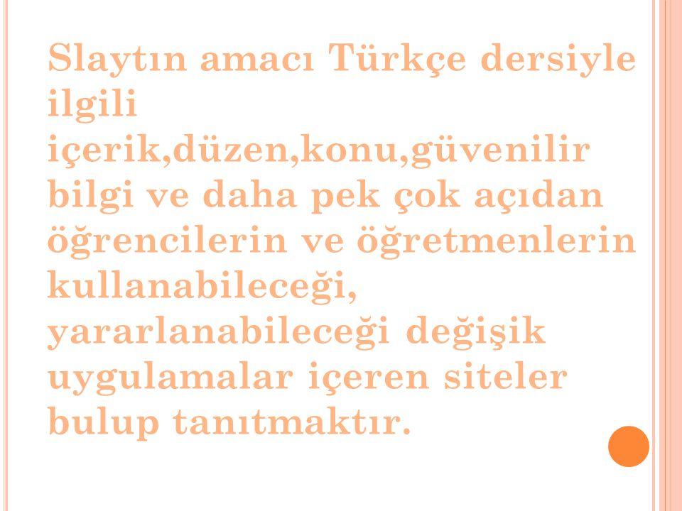 Slaytın amacı Türkçe dersiyle ilgili içerik,düzen,konu,güvenilir bilgi ve daha pek çok açıdan öğrencilerin ve öğretmenlerin kullanabileceği, yararlanabileceği değişik uygulamalar içeren siteler bulup tanıtmaktır.