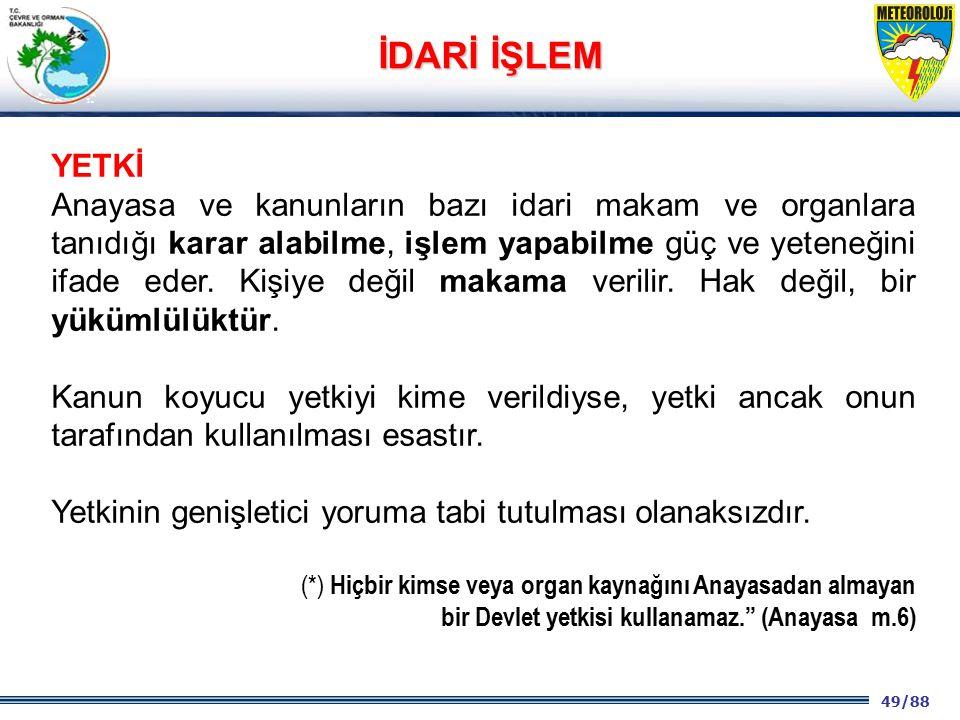 49/88 2001 2003 2009- 2012 YETKİ Anayasa ve kanunların bazı idari makam ve organlara tanıdığı karar alabilme, işlem yapabilme güç ve yeteneğini ifade