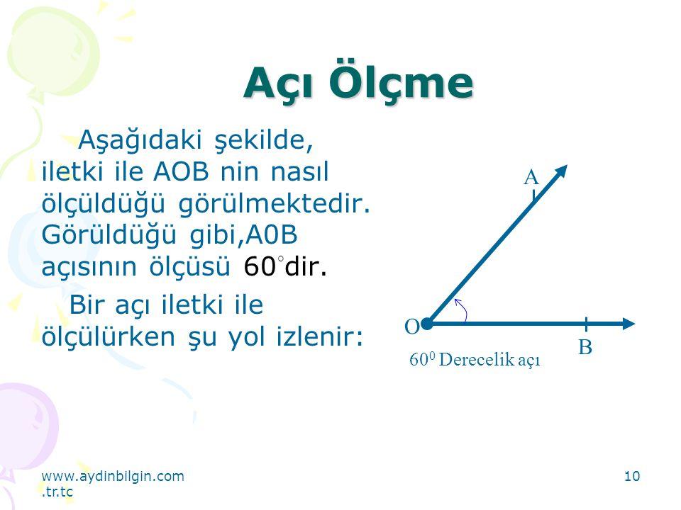 www.aydinbilgin.com.tr.tc 10 Açı Ölçme Aşağıdaki şekilde, iletki ile AOB nin nasıl ölçüldüğü görülmektedir. Görüldüğü gibi,A0B açısının ölçüsü 60 ° di