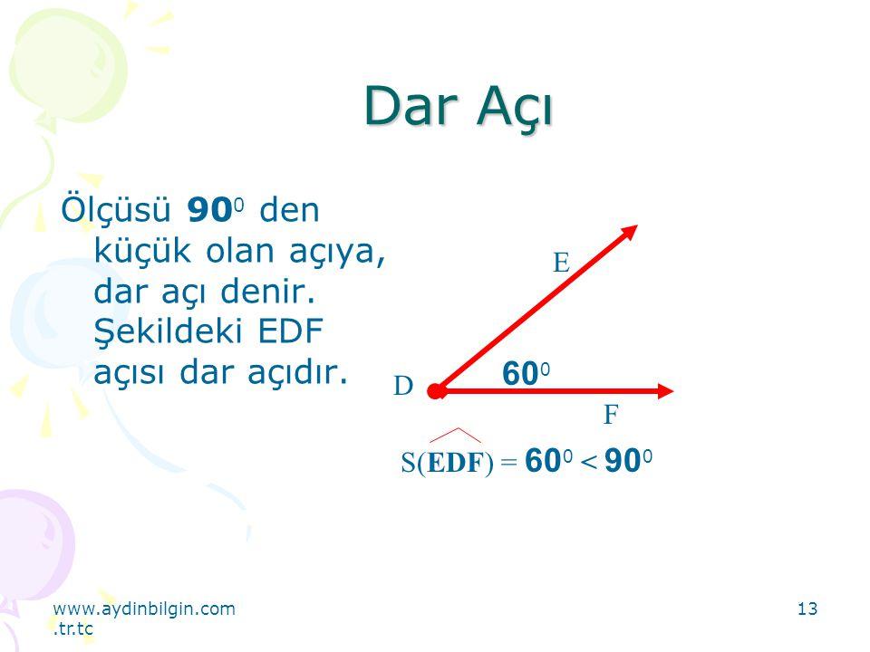 www.aydinbilgin.com.tr.tc 13 Dar Açı Ölçüsü 90 0 den küçük olan açıya, dar açı denir. Şekildeki EDF açısı dar açıdır. 60 0 E F D S(EDF) = 60 0 < 90 0