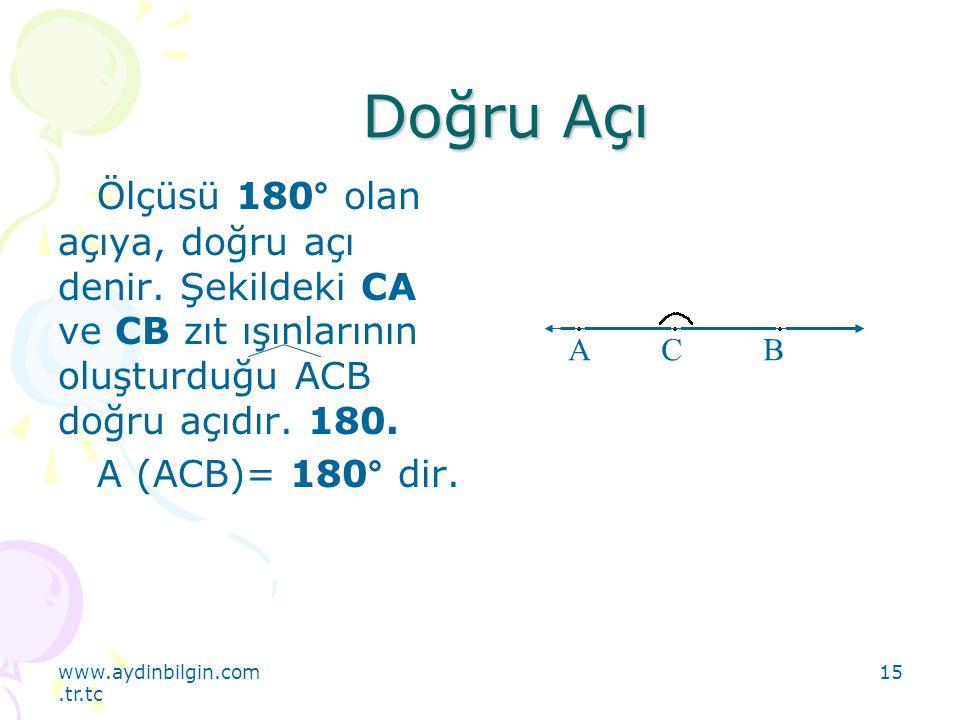 www.aydinbilgin.com.tr.tc 15 Doğru Açı Ölçüsü 180° olan açıya, doğru açı denir. Şekildeki CA ve CB zıt ışınlarının oluşturduğu ACB doğru açıdır. 180.