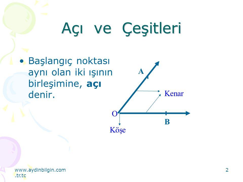 www.aydinbilgin.com.tr.tc 2 Açı ve Çeşitleri Başlangıç noktası aynı olan iki ışının birleşimine, açı denir. Kenar O Köşe B A