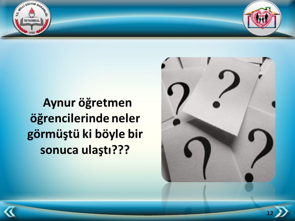 Aynur öğretmen öğrencilerinde neler görmüştü ki böyle bir sonuca ulaştı??? 12