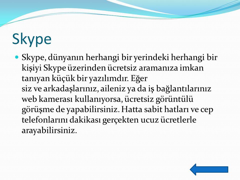 Skype Skype, dünyanın herhangi bir yerindeki herhangi bir kişiyi Skype üzerinden ücretsiz aramanıza imkan tanıyan küçük bir yazılımdır.