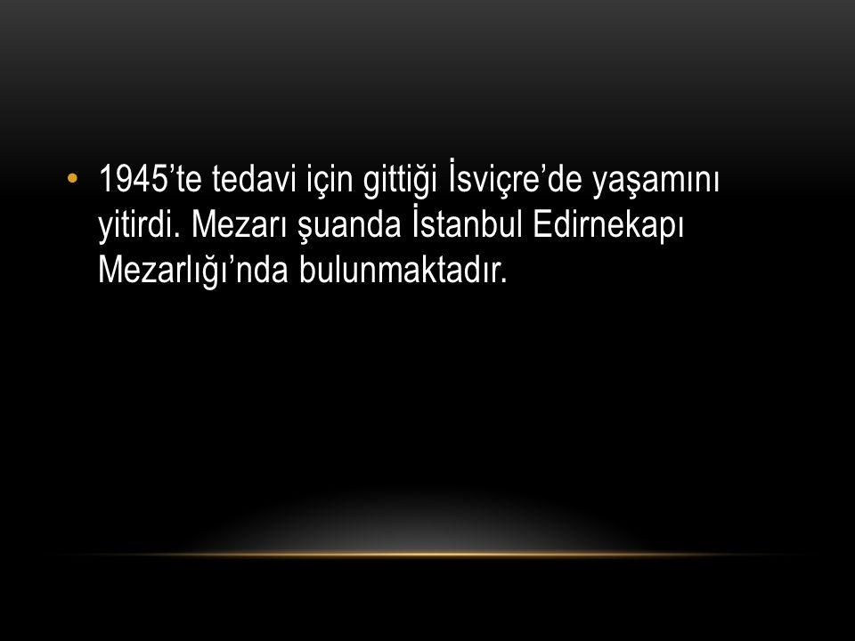 1945'te tedavi için gittiği İsviçre'de yaşamını yitirdi. Mezarı şuanda İstanbul Edirnekapı Mezarlığı'nda bulunmaktadır.