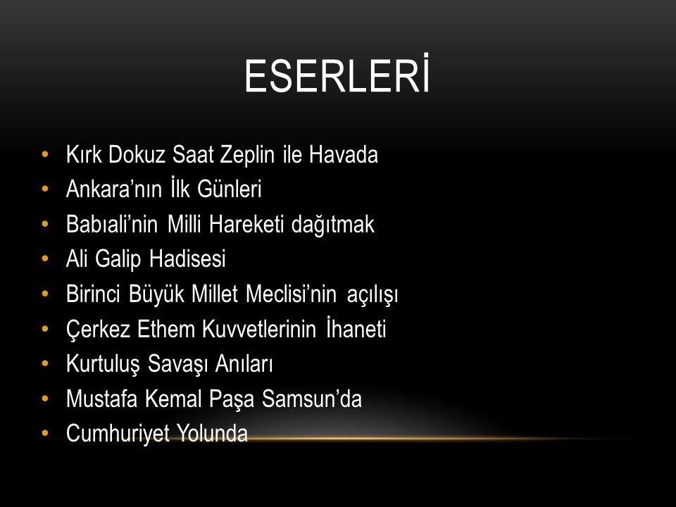 ESERLERİ Kırk Dokuz Saat Zeplin ile Havada Ankara'nın İlk Günleri Babıali'nin Milli Hareketi dağıtmak Ali Galip Hadisesi Birinci Büyük Millet Meclisi'nin açılışı Çerkez Ethem Kuvvetlerinin İhaneti Kurtuluş Savaşı Anıları Mustafa Kemal Paşa Samsun'da Cumhuriyet Yolunda