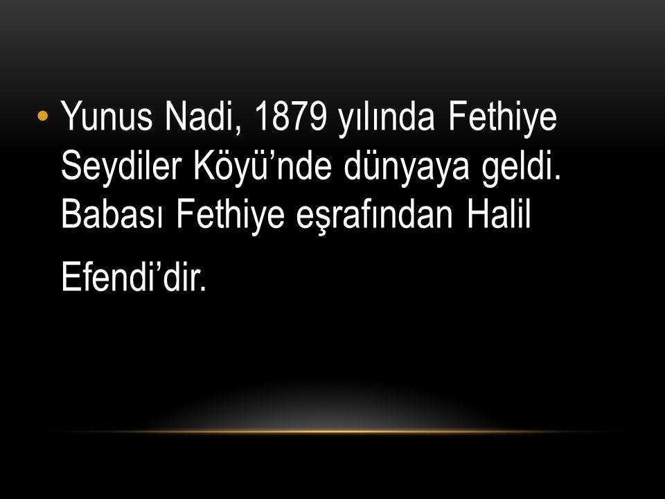 Yunus Nadi, 1879 yılında Fethiye Seydiler Köyü'nde dünyaya geldi. Babası Fethiye eşrafından Halil Efendi'dir.