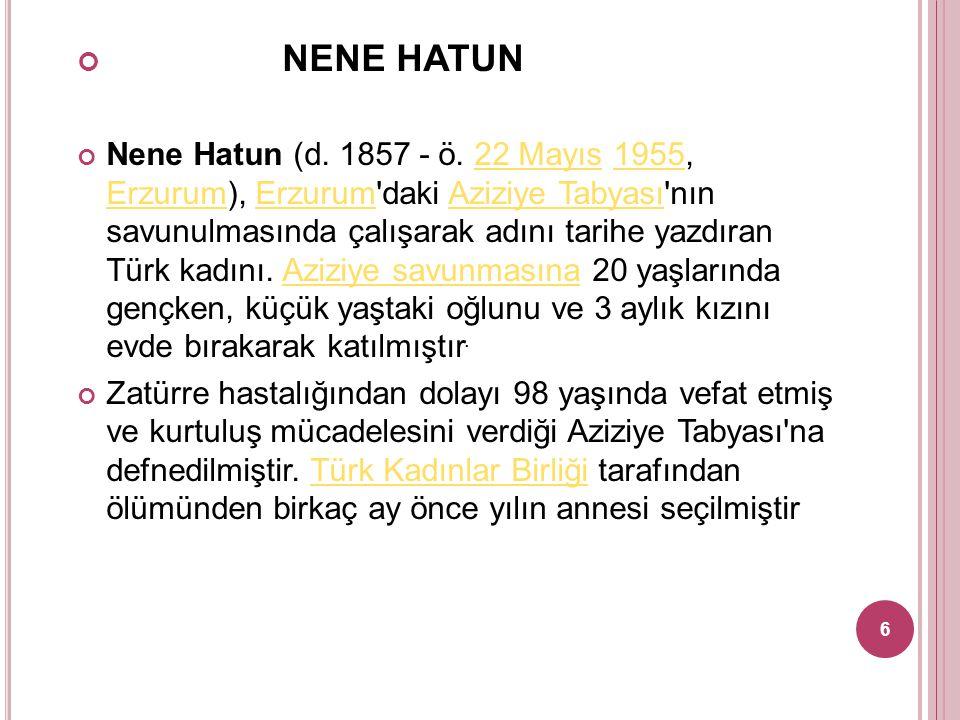 NENE HATUN Nene Hatun (d. 1857 - ö. 22 Mayıs 1955, Erzurum), Erzurum'daki Aziziye Tabyası'nın savunulmasında çalışarak adını tarihe yazdıran Türk kadı