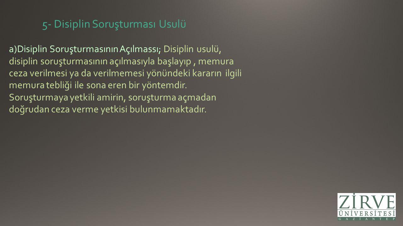 5- Disiplin Soruşturması Usulü a)Disiplin Soruşturmasının Açılmassı; Disiplin usulü, disiplin soruşturmasının açılmasıyla başlayıp, memura ceza verilm