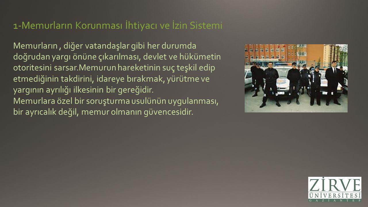 1-Memurların Korunması İhtiyacı ve İzin Sistemi Memurların, diğer vatandaşlar gibi her durumda doğrudan yargı önüne çıkarılması, devlet ve hükümetin o