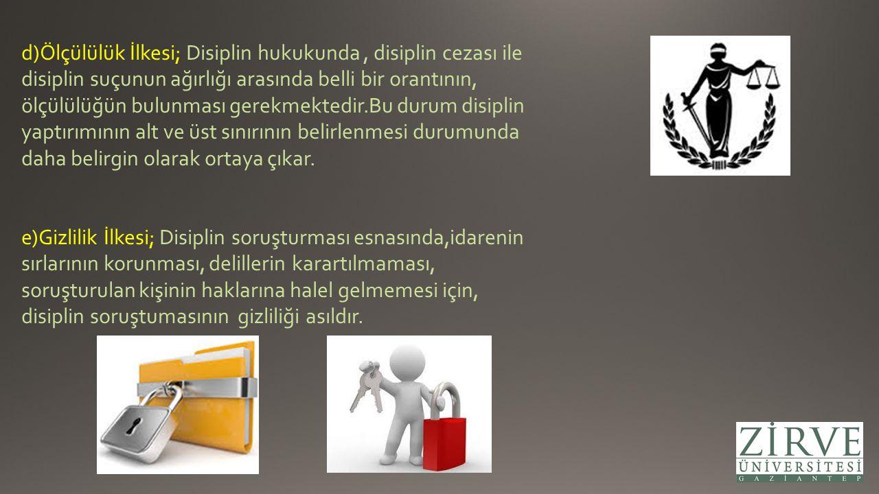 f)Gerekçe İlkesi; Disiplin cezalarının sebeplerinin, işlem metninde belirtilmesi, yani disiplin kararının gerekçeli olması gereklidir.