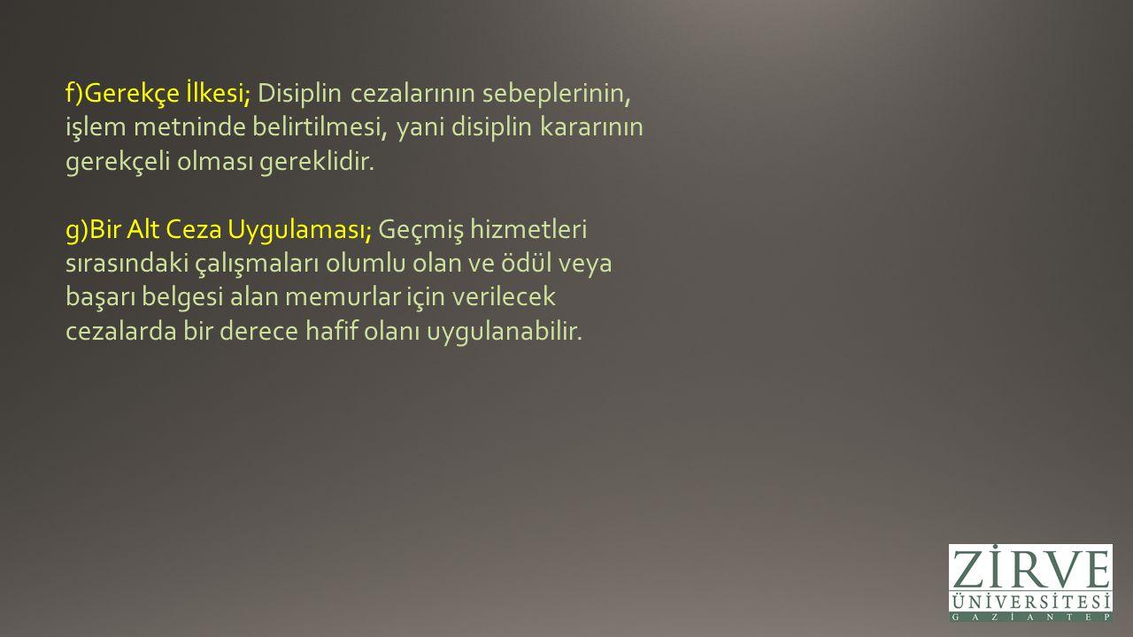 f)Gerekçe İlkesi; Disiplin cezalarının sebeplerinin, işlem metninde belirtilmesi, yani disiplin kararının gerekçeli olması gereklidir. g)Bir Alt Ceza