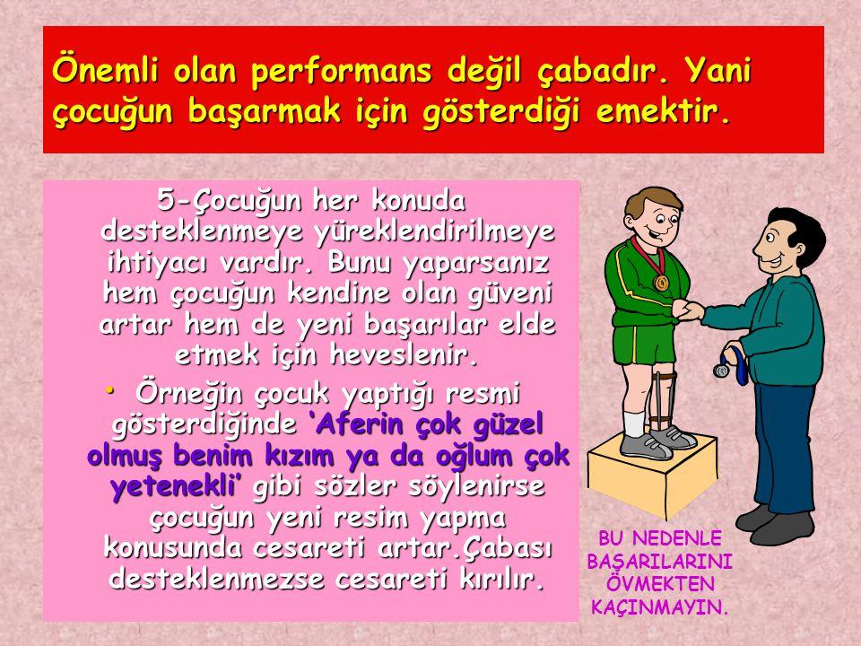 Önemli olan performans değil çabadır. Yani çocuğun başarmak için gösterdiği emektir. 5-Çocuğun her konuda desteklenmeye yüreklendirilmeye ihtiyacı var