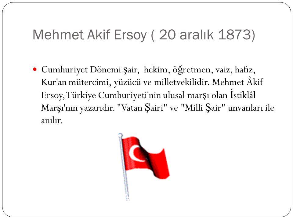 Mehmet Akif Ersoy ( 20 aralık 1873) Cumhuriyet Dönemi ş air, hekim, ö ğ retmen, vaiz, hafız, Kur'an mütercimi, yüzücü ve milletvekilidir. Mehmet Âkif
