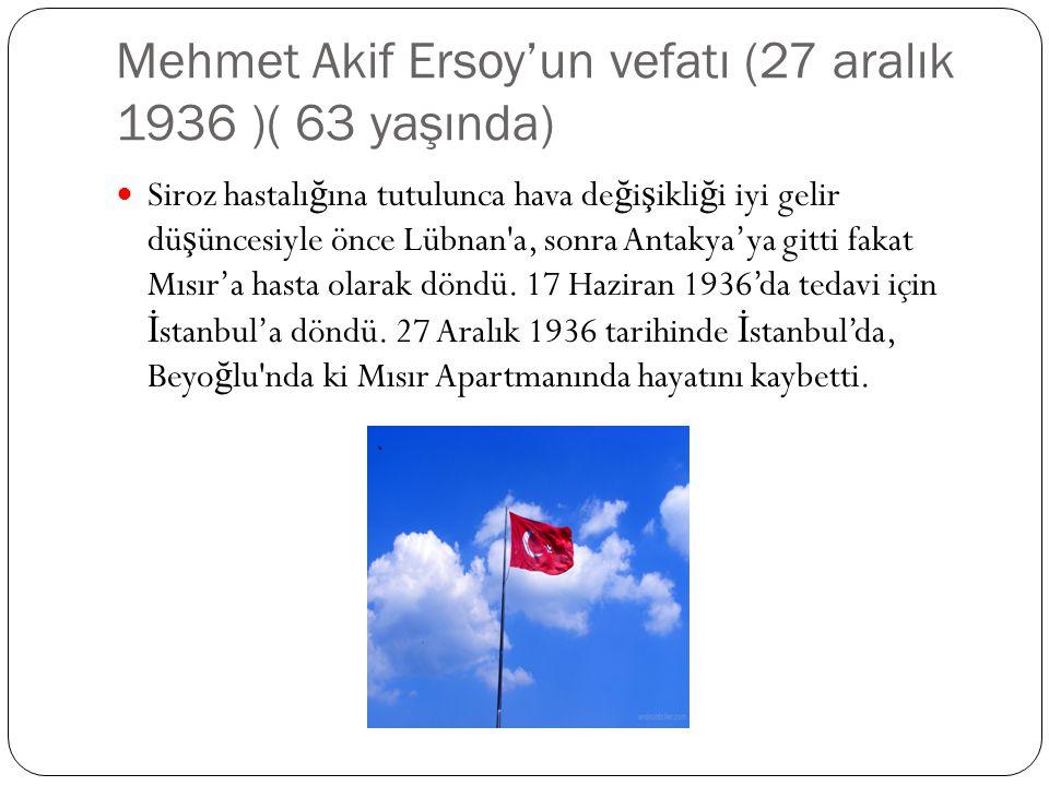 Mehmet Akif Ersoy'un vefatı (27 aralık 1936 )( 63 yaşında) Siroz hastalı ğ ına tutulunca hava de ğ i ş ikli ğ i iyi gelir dü ş üncesiyle önce Lübnan'a