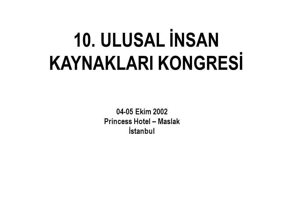10. ULUSAL İNSAN KAYNAKLARI KONGRESİ 04-05 Ekim 2002 Princess Hotel – Maslak İstanbul