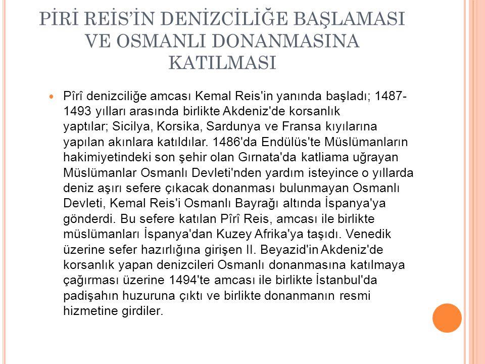 PİRİ REİS'İN DENİZCİLİĞE BAŞLAMASI VE OSMANLI DONANMASINA KATILMASI Pîrî denizciliğe amcası Kemal Reis'in yanında başladı; 1487- 1493 yılları arasında