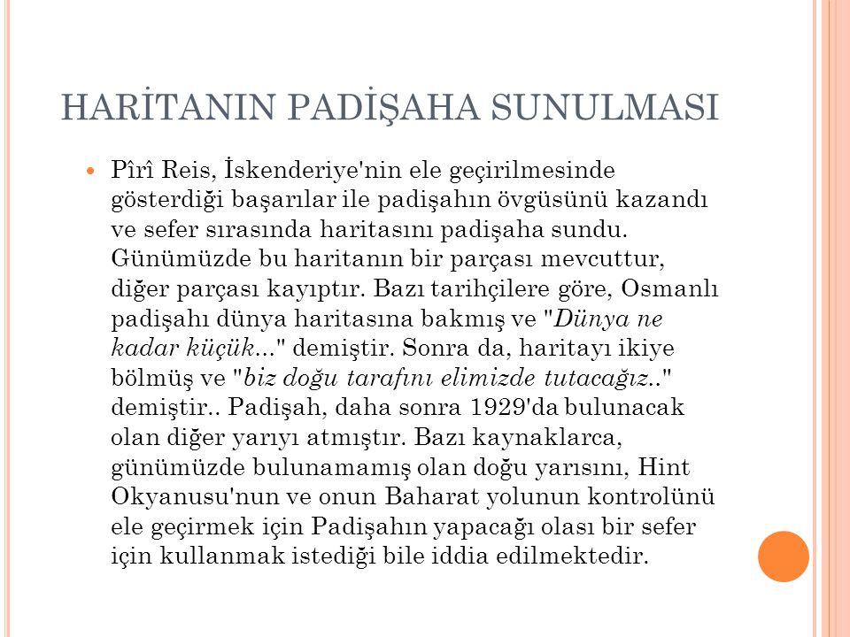 HARİTANIN PADİŞAHA SUNULMASI Pîrî Reis, İskenderiye'nin ele geçirilmesinde gösterdiği başarılar ile padişahın övgüsünü kazandı ve sefer sırasında hari