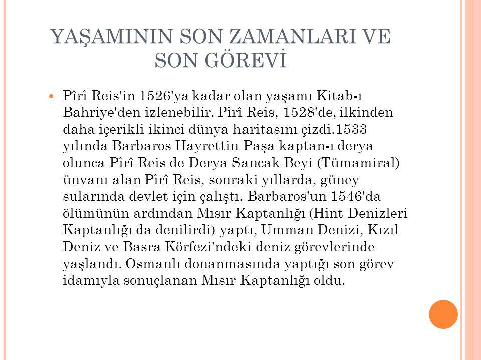 YAŞAMININ SON ZAMANLARI VE SON GÖREVİ Pîrî Reis'in 1526'ya kadar olan yaşamı Kitab-ı Bahriye'den izlenebilir. Pîrî Reis, 1528'de, ilkinden daha içerik