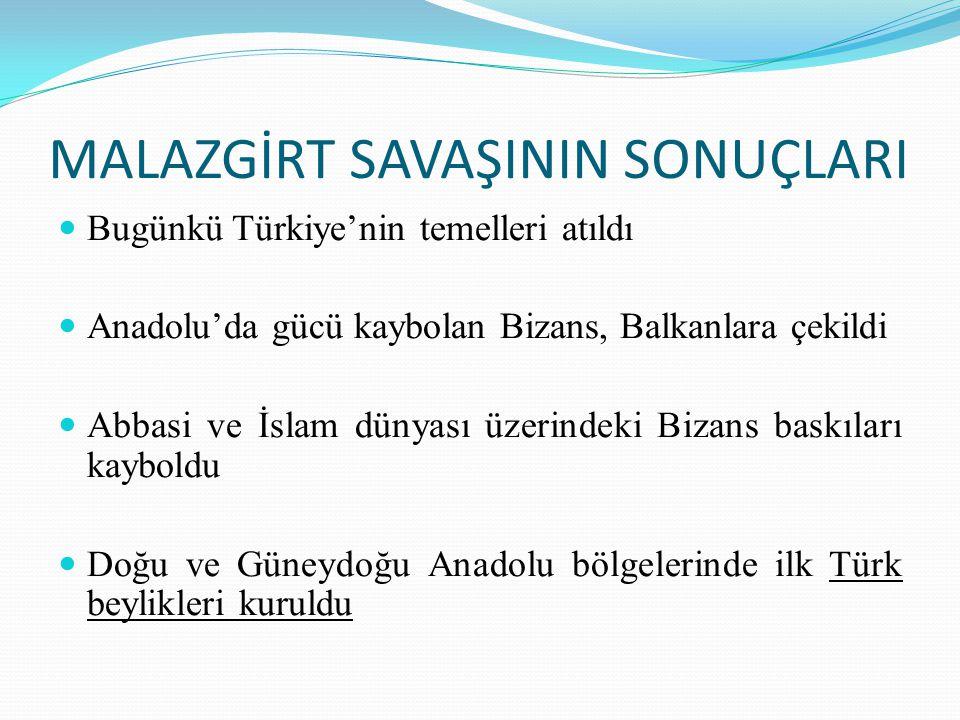 MALAZGİRT SAVAŞININ SONUÇLARI Bugünkü Türkiye'nin temelleri atıldı Anadolu'da gücü kaybolan Bizans, Balkanlara çekildi Abbasi ve İslam dünyası üzerind