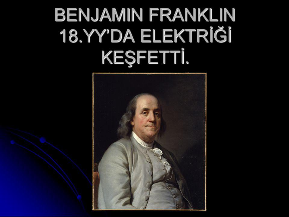 BENJAMIN FRANKLIN 18.YY'DA ELEKTRİĞİ KEŞFETTİ.