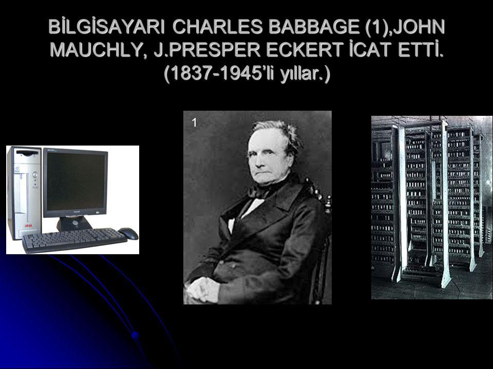 BİLGİSAYARI CHARLES BABBAGE (1),JOHN MAUCHLY, J.PRESPER ECKERT İCAT ETTİ. (1837-1945'li yıllar.) 1