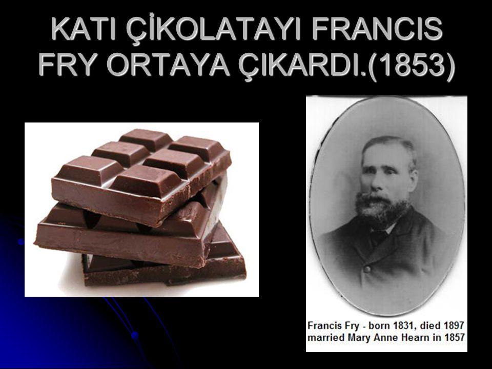 KATI ÇİKOLATAYI FRANCIS FRY ORTAYA ÇIKARDI.(1853)