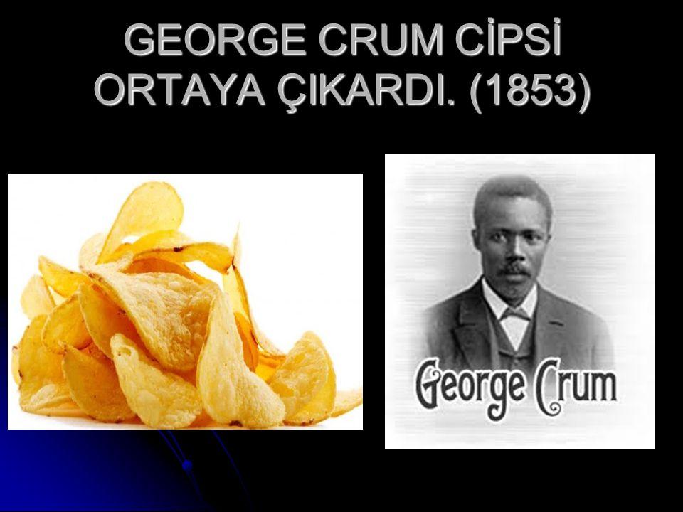 GEORGE CRUM CİPSİ ORTAYA ÇIKARDI. (1853)