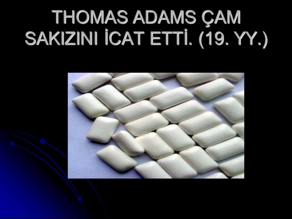 THOMAS ADAMS ÇAM SAKIZINI İCAT ETTİ. (19. YY.)