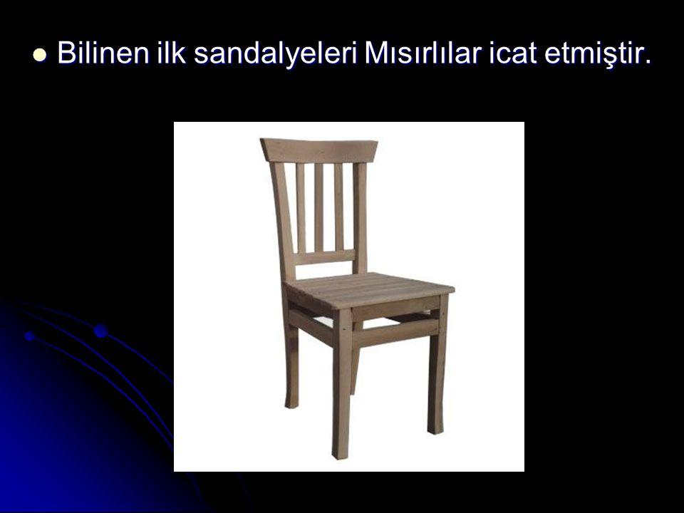 Bilinen ilk sandalyeleri Mısırlılar icat etmiştir.