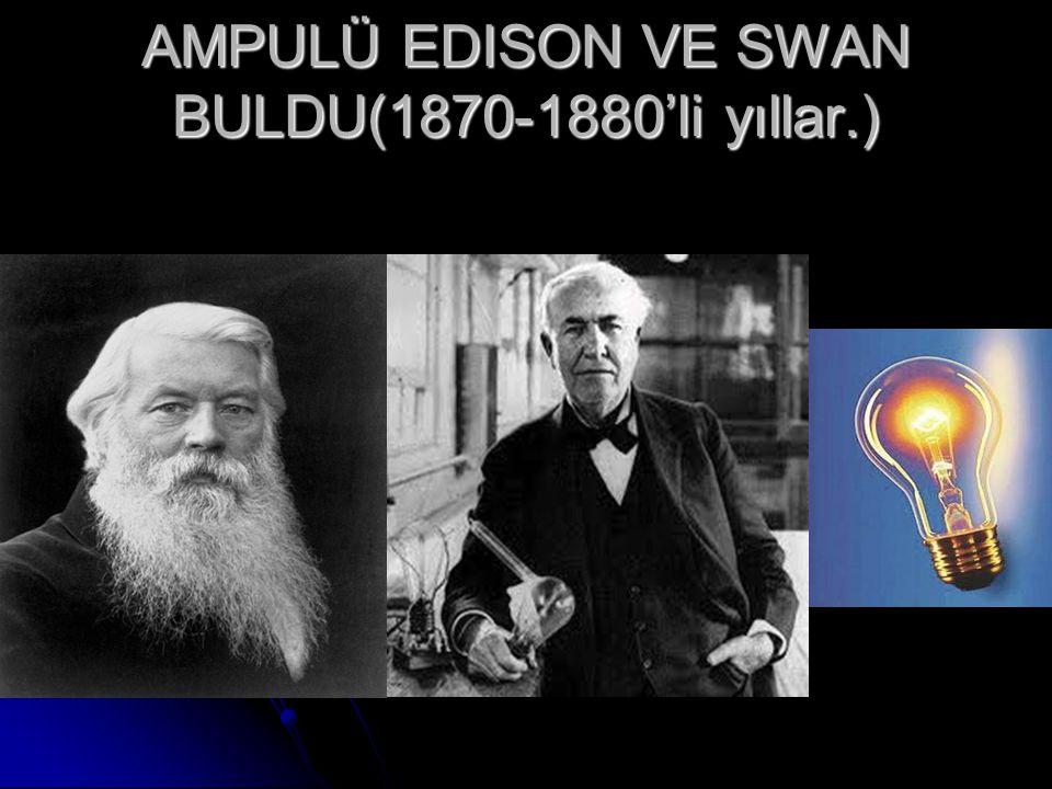 AMPULÜ EDISON VE SWAN BULDU(1870-1880'li yıllar.)