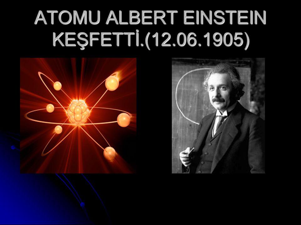 ATOMU ALBERT EINSTEIN KEŞFETTİ.(12.06.1905)