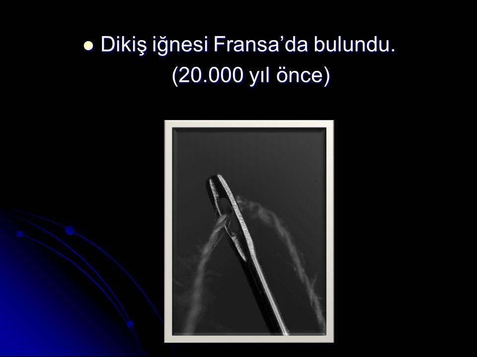 Dikiş iğnesi Fransa'da bulundu. Dikiş iğnesi Fransa'da bulundu. (20.000 yıl önce) (20.000 yıl önce)