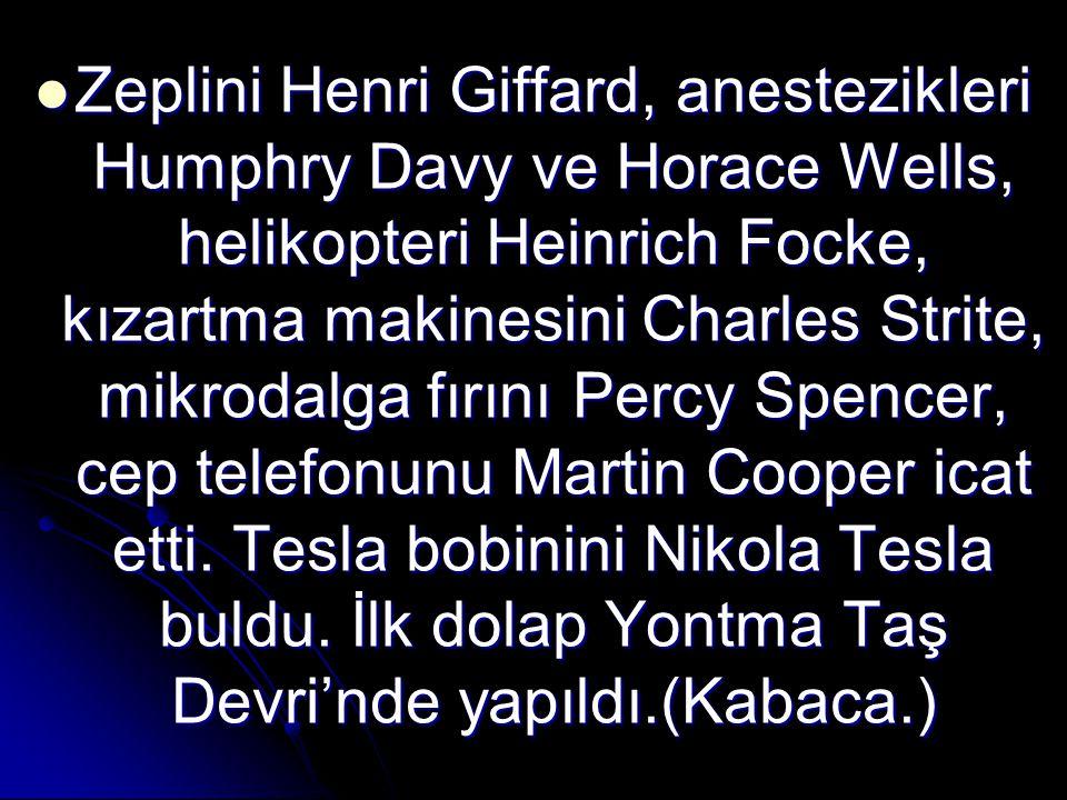 Zeplini Henri Giffard, anestezikleri Humphry Davy ve Horace Wells, helikopteri Heinrich Focke, kızartma makinesini Charles Strite, mikrodalga fırını Percy Spencer, cep telefonunu Martin Cooper icat etti.