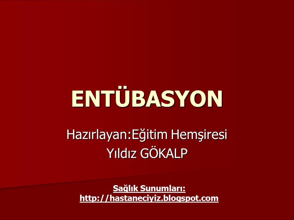 ENTÜBASYON Hazırlayan:Eğitim Hemşiresi Yıldız GÖKALP Sağlık Sunumları: http://hastaneciyiz.blogspot.com