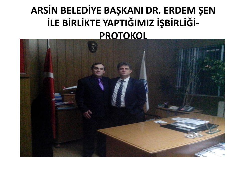 ARSİN BELEDİYE BAŞKANI DR. ERDEM ŞEN İLE BİRLİKTE YAPTIĞIMIZ İŞBİRLİĞİ- PROTOKOL