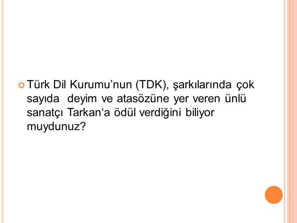 Türk Dil Kurumu'nun (TDK), şarkılarında çok sayıda deyim ve atasözüne yer veren ünlü sanatçı Tarkan'a ödül verdiğini biliyor muydunuz?