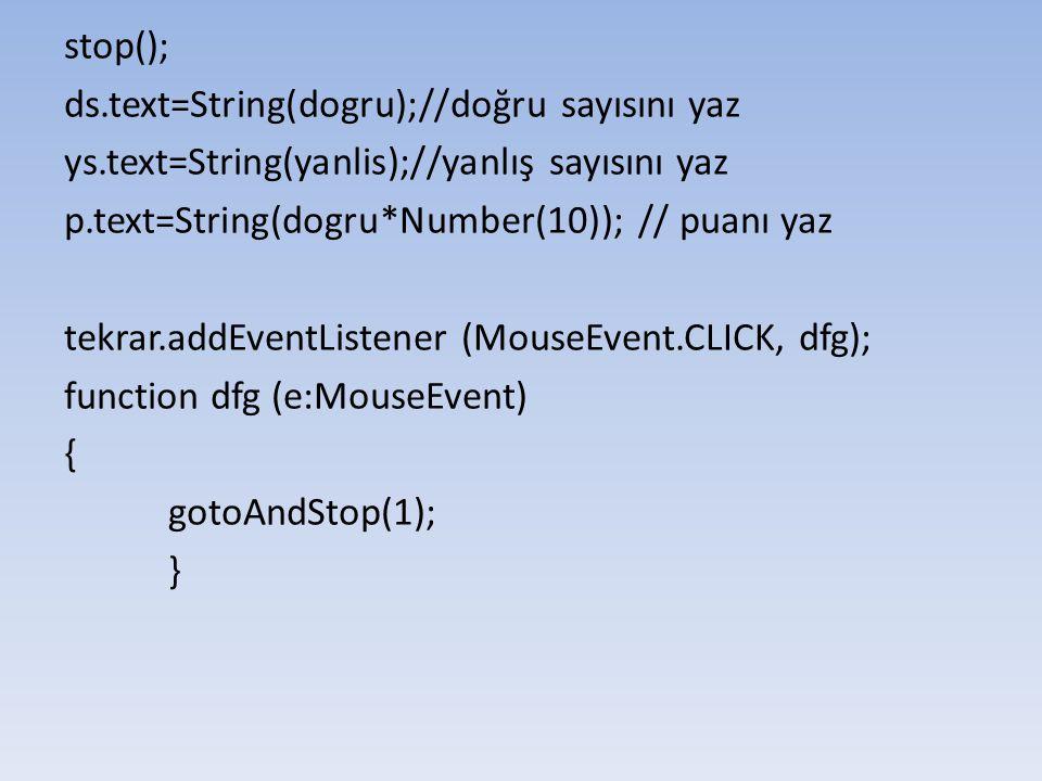 stop(); ds.text=String(dogru);//doğru sayısını yaz ys.text=String(yanlis);//yanlış sayısını yaz p.text=String(dogru*Number(10)); // puanı yaz tekrar.a