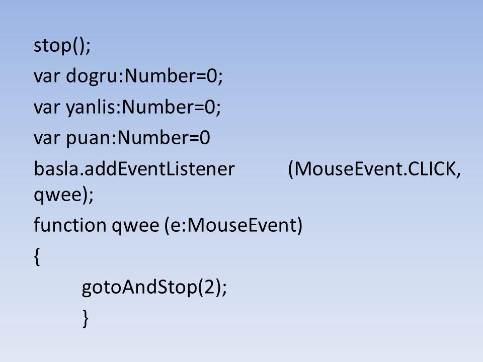 stop(); var dogru:Number=0; var yanlis:Number=0; var puan:Number=0 basla.addEventListener (MouseEvent.CLICK, qwee); function qwee (e:MouseEvent) { got