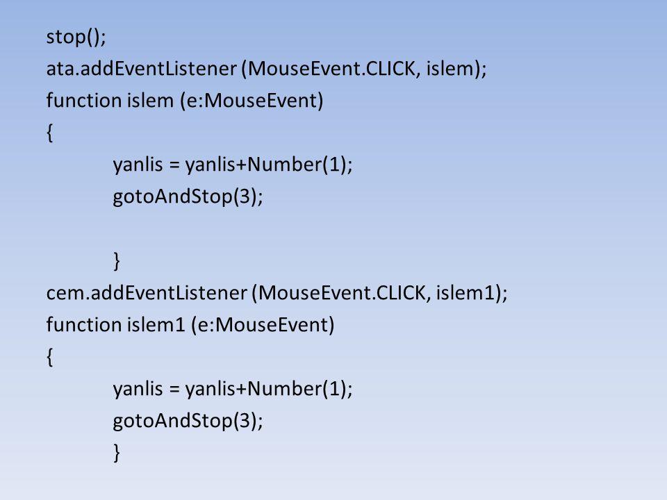 yılmaz.addEventListener (MouseEvent.CLICK, islem2); function islem2 (e:MouseEvent) { yanlis = yanlis+Number(1); gotoAndStop(3); } sahan.addEventListener (MouseEvent.CLICK, islem3); function islem3 (e:MouseEvent) { dogru = dogru+Number(1); gotoAndStop(3); }
