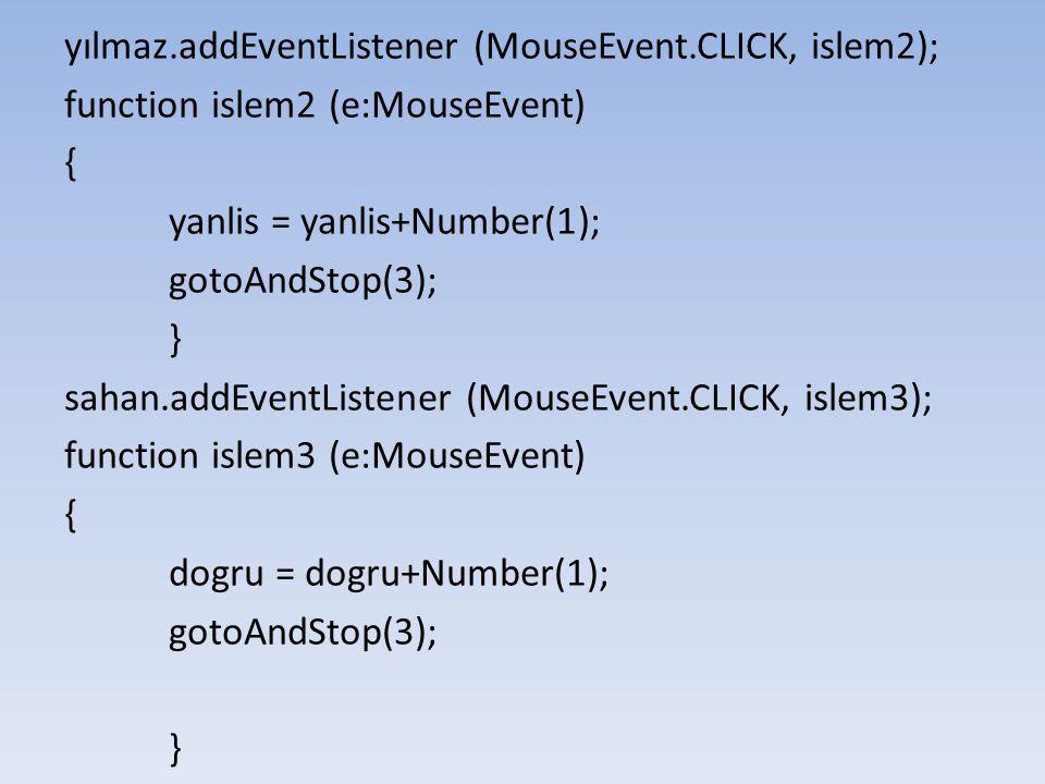 yılmaz.addEventListener (MouseEvent.CLICK, islem2); function islem2 (e:MouseEvent) { yanlis = yanlis+Number(1); gotoAndStop(3); } sahan.addEventListen