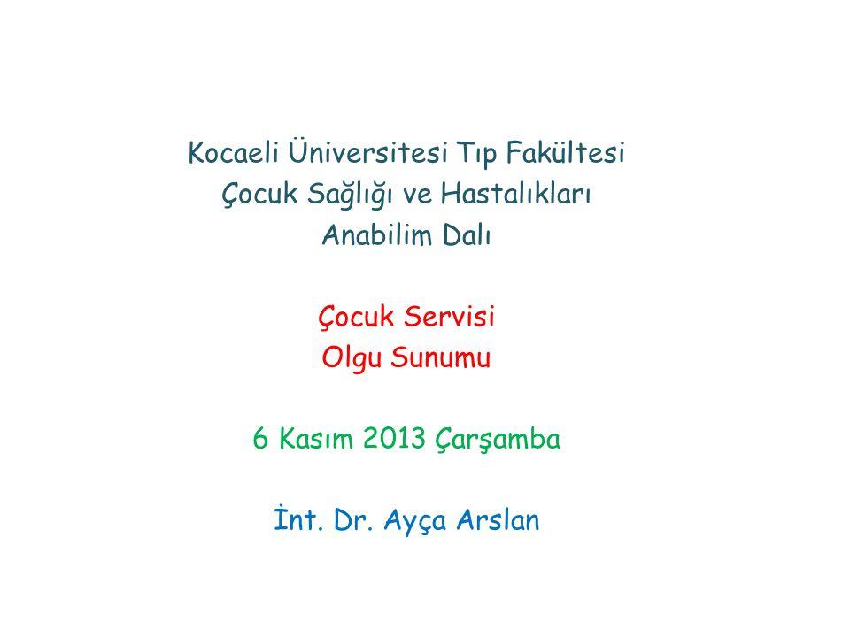 Kocaeli Üniversitesi Tıp Fakültesi Çocuk Sağlığı ve Hastalıkları Anabilim Dalı Çocuk Servisi Olgu Sunumu 6 Kasım 2013 Çarşamba İnt. Dr. Ayça Arslan