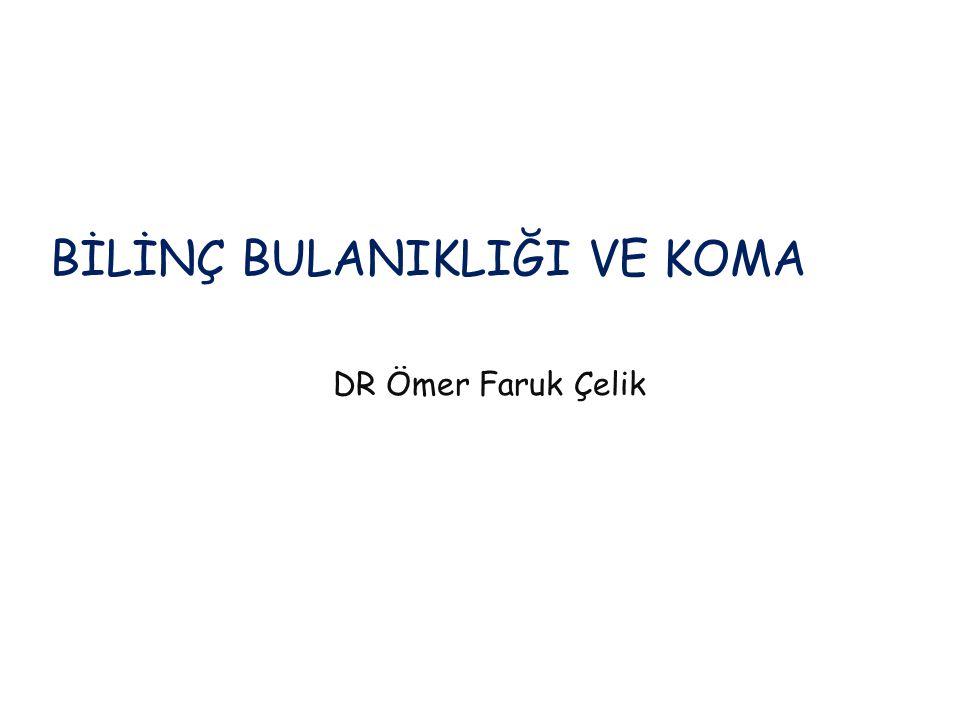 BİLİNÇ BULANIKLIĞI VE KOMA DR Ömer Faruk Çelik