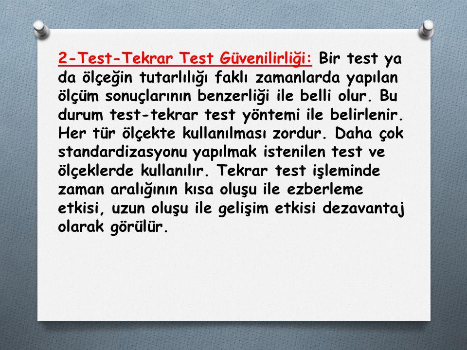 2-Test-Tekrar Test Güvenilirliği: Bir test ya da ölçeğin tutarlılığı faklı zamanlarda yapılan ölçüm sonuçlarının benzerliği ile belli olur. Bu durum t