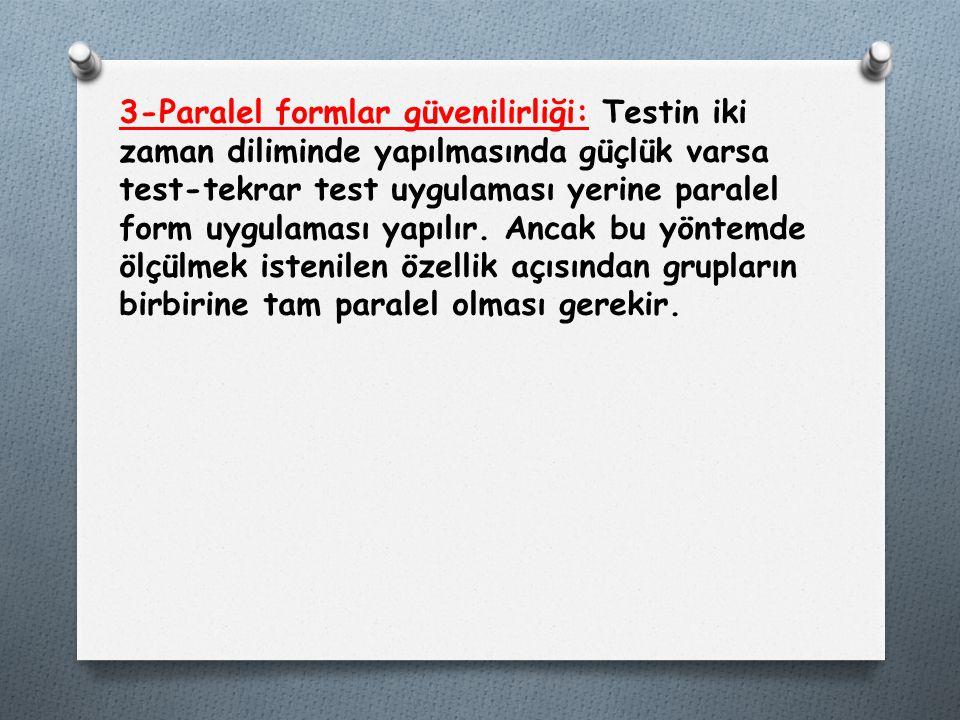 3-Paralel formlar güvenilirliği: Testin iki zaman diliminde yapılmasında güçlük varsa test-tekrar test uygulaması yerine paralel form uygulaması yapıl
