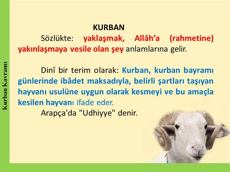KURBAN Sözlükte: yaklaşmak, Allâh'a (rahmetine) yakınlaşmaya vesile olan şey anlamlarına gelir. Dinî bir terim olarak: Kurban, kurban bayramı günlerin